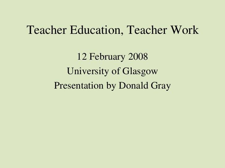 Teacher Education, Teacher Work <ul><li>12 February 2008 </li></ul><ul><li>University of Glasgow </li></ul><ul><li>Present...