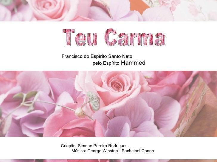 Teu Carma Francisco do Espírito Santo Neto,  pelo Espírito   Hammed Criação: Simone Pereira Rodrigues  Música: George Wins...