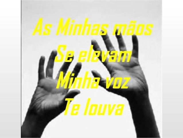 As Minhas mãos Se elevam Minha voz Te louva