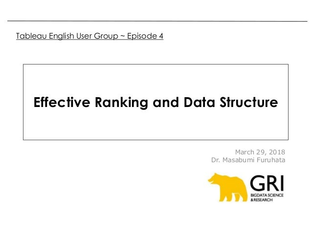Effective Ranking and Data Structure March 29, 2018 Dr. Masabumi Furuhata Tableau English User Group ~ Episode 4