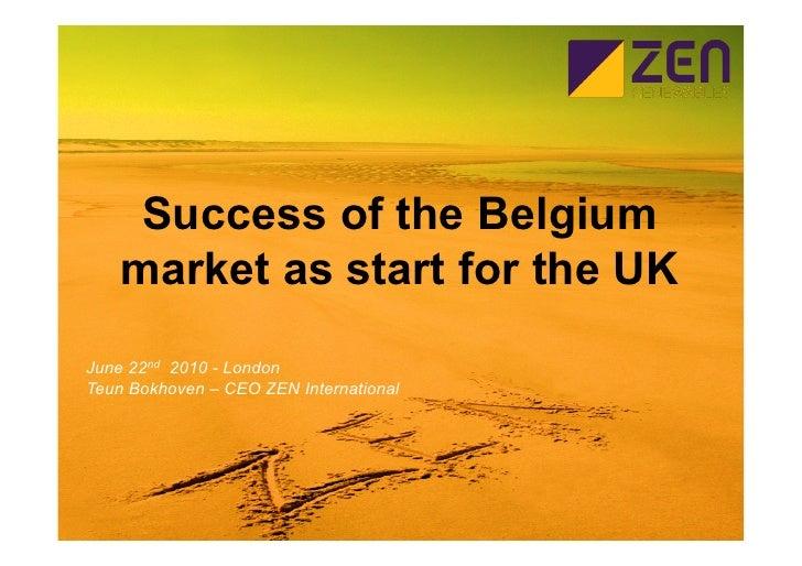Success of the Belgium     market as start for the UK June 22nd 2010 - London Teun Bokhoven – CEO ZEN International