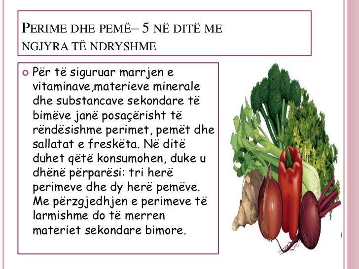 PERIME DHE PEMË– 5 NË DITË MENGJYRA TË NDRYSHME   Për të siguruar marrjen e    vitaminave,materieve minerale    dhe subst...