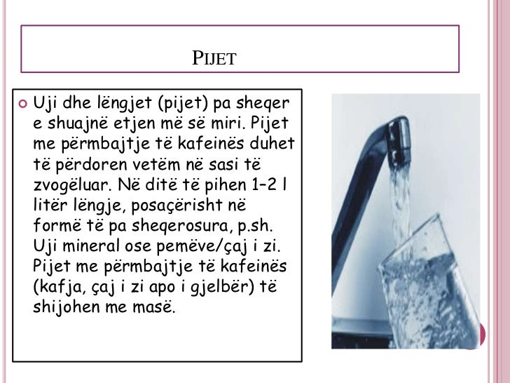 PIJET   Uji dhe lëngjet (pijet) pa sheqer    e shuajnë etjen më së miri. Pijet    me përmbajtje të kafeinës duhet    të p...