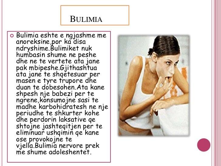 BULIMIA   Bulimia eshte e ngjashme me    anoreksine,por ka disa    ndryshime.Bulimiket nuk    humbasin shume ne peshe    ...