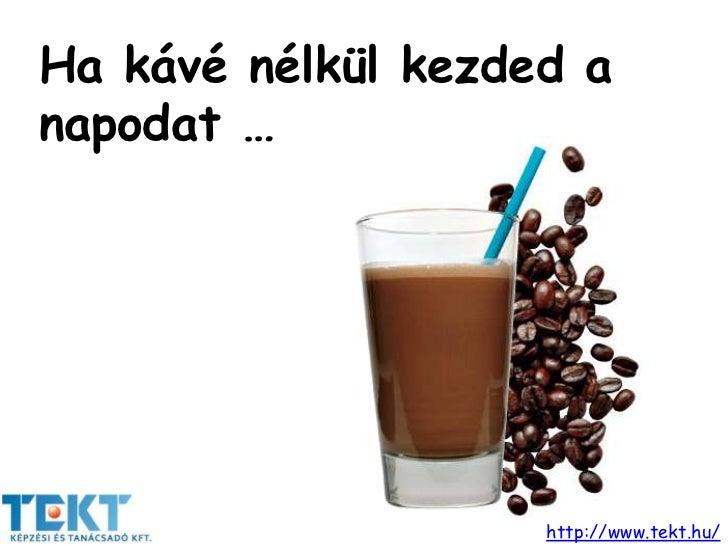 Ha kávé nélkül kezded anapodat …                    http://www.tekt.hu/