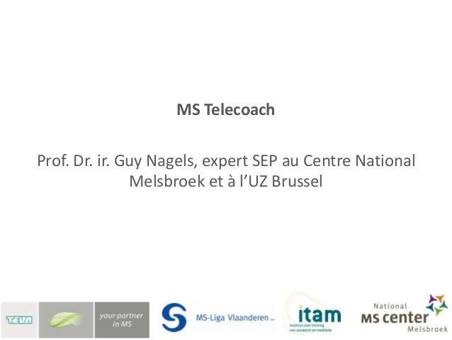 Télécoaching SEP:La télémédecine pour combattre lessymptômes de la sclérose en plaquesProf. Dr. ir. Guy NagelsCentre Natio...