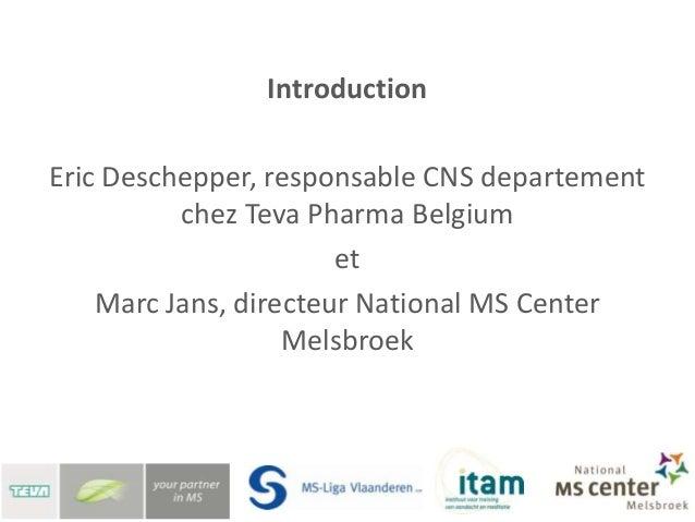 IntroductionEric Deschepper, responsable CNS departement          chez Teva Pharma Belgium                       et    Mar...