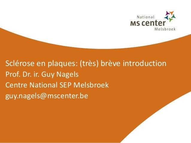 Sclérose en plaques: (très) brève introductionProf. Dr. ir. Guy NagelsCentre National SEP Melsbroekguy.nagels@mscenter.be