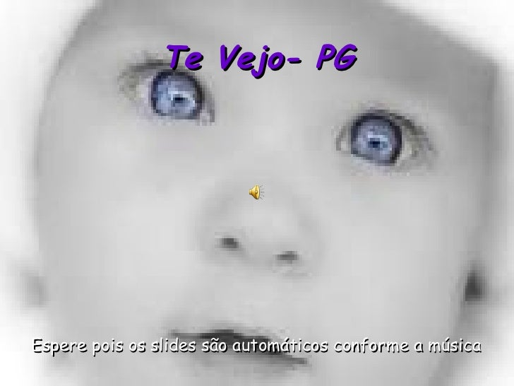 Te Vejo- PG <ul><li>Espere pois os slides são automáticos conforme a música </li></ul>