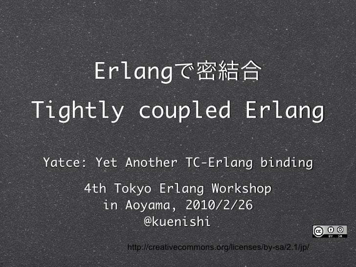 Erlang Tightly coupled Erlang  Yatce: Yet Another TC-Erlang binding       4th Tokyo Erlang Workshop         in Aoyama, 201...