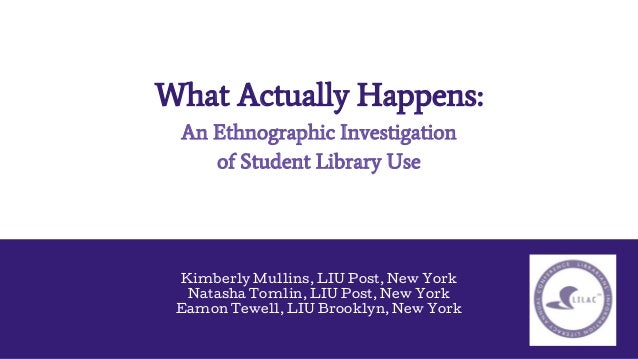 What Actually Happens: An Ethnographic Investigation of Student Library Use Kimberly Mullins, LIU Post, New York Natasha T...