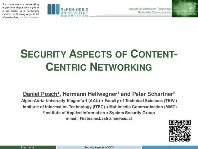 SECURITY ASPECTS OF CONTENT- CENTRIC NETWORKING Posch et al. 1Security Aspects of CCN Daniel Posch1, Hermann Hellwagner1 a...