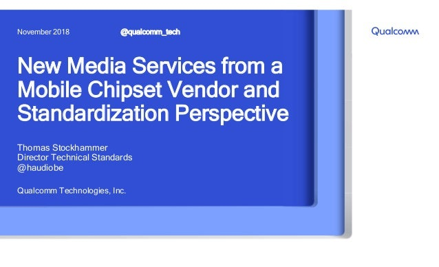 New Media Services from a Mobile Chipset Vendor and Standardization Perspective Qualcomm Technologies, Inc. @qualcomm_tech...