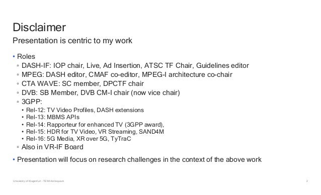 2 Disclaimer • Roles ◦ DASH-IF: IOP chair, Live, Ad Insertion, ATSC TF Chair, Guidelines editor ◦ MPEG: DASH editor, CMAF ...