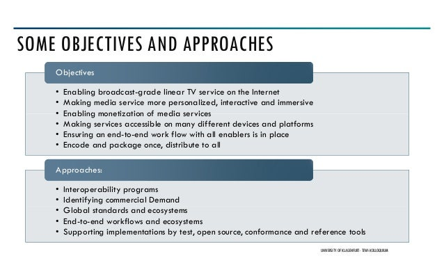 SOME OBJECTIVES AND APPROACHES UNIVERSITY OF KLAGENFURT- TEWI-KOLLOQUIUM • Enabling broadcast-grade linear TV service on t...