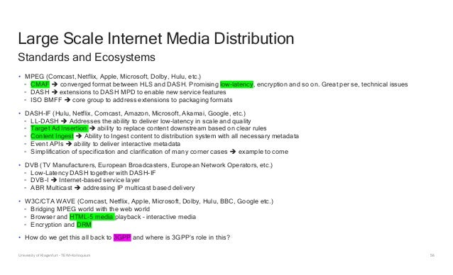 56 Large Scale Internet Media Distribution • MPEG (Comcast, Netflix, Apple, Microsoft, Dolby, Hulu, etc.) ◦ CMAF  converg...