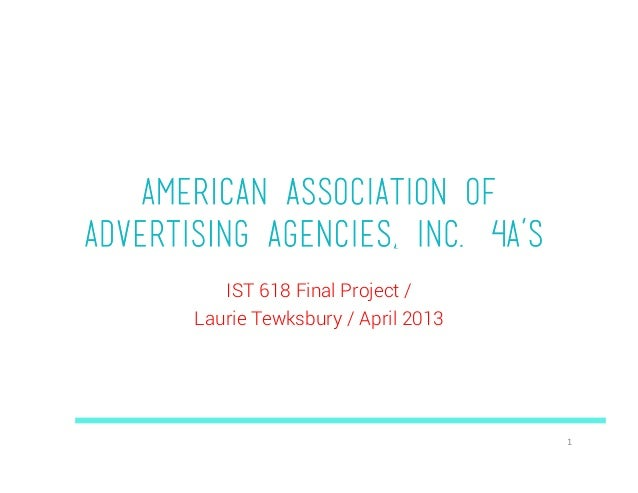 American Association ofAdvertising Agencies, Inc. (4A's)          IST 618 Final Project /       Laurie Tewksbury / April 2...