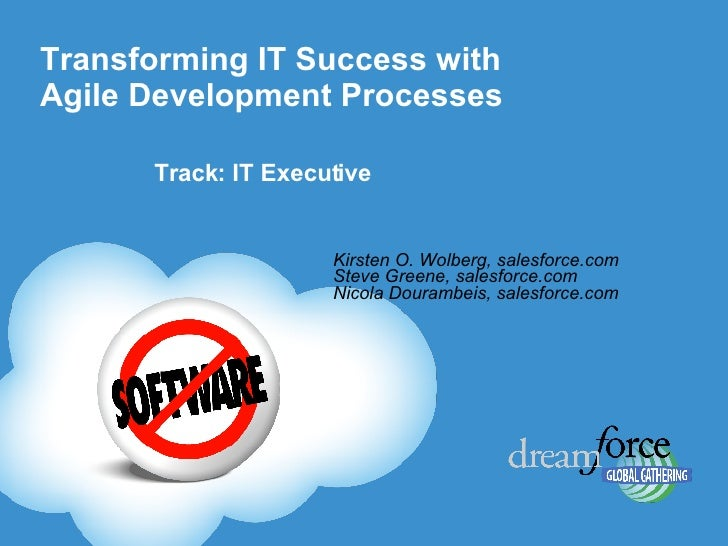 Transforming IT Success with Agile Development Processes  Kirsten O. Wolberg, salesforce.com Steve Greene, salesforce.com ...