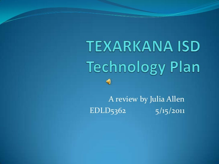 TEXARKANA ISDTechnology Plan<br />A review by Julia Allen<br />EDLD5362		5/15/2011<br />