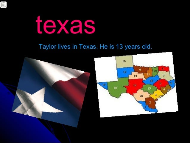 texasTaylor lives in Texas. He is 13 years old.