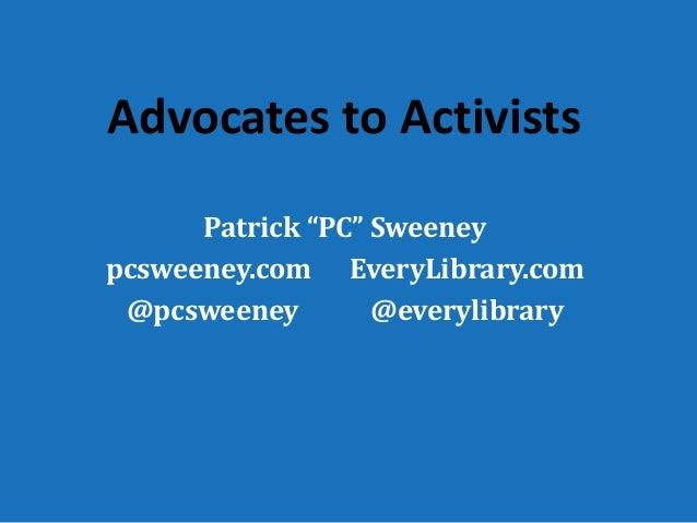 """Advocates to Activists Patrick """"PC"""" Sweeney pcsweeney.com EveryLibrary.com @pcsweeney @everylibrary"""