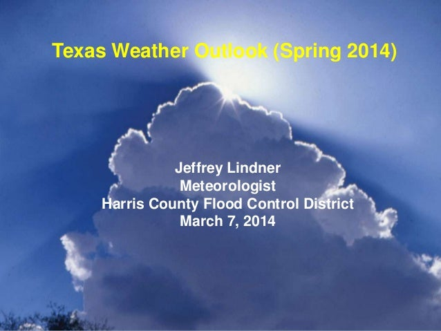 Jeffrey Lindner Meteorologist Harris County Flood Control District March 7, 2014 Texas Weather Outlook (Spring 2014)