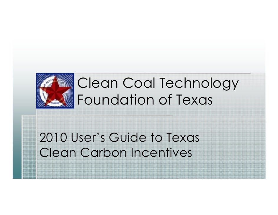 Clean Coal Technology       Foundation of Texas  2010 User's Guide to Texas Clean Carbon Incentives