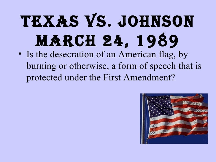 Texas vs. Johnson March 24, 1989 <ul><li>Is the desecration of an American flag, by burning or otherwise, a form of speech...
