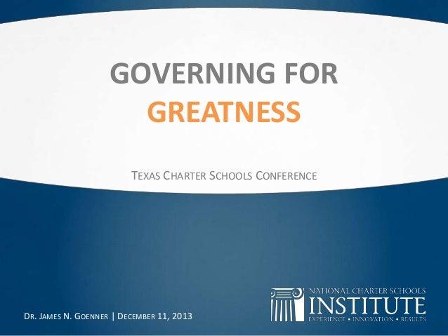 GOVERNING FOR GREATNESS TEXAS CHARTER SCHOOLS CONFERENCE  DR. JAMES N. GOENNER   DECEMBER 11, 2013