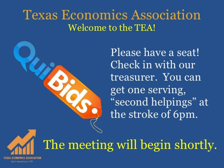 Texas Economics Association Welcome to the TEA! Please have a seat!  Check in with our treasurer.  You can get one serving...
