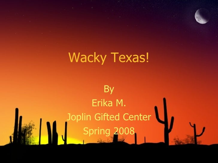 Wacky Texas! By Erika M. Joplin Gifted Center Spring 2008