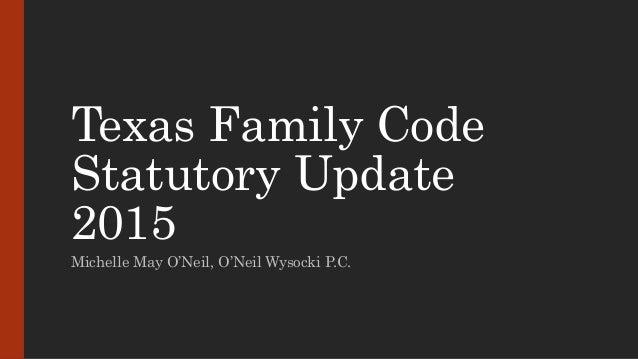 Texas Family Code Statutory Update 2015 Michelle May O'Neil, O'Neil Wysocki P.C.