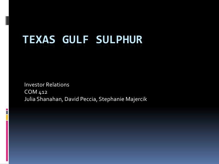 Texas Gulf Sulphur<br />Investor Relations<br />COM 412<br />Julia Shanahan, David Peccia, Stephanie Majercik<br />