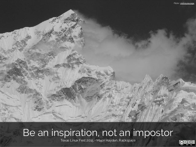 Be an inspiration, not an impostor Texas Linux Fest 2015 - Major Hayden, Rackspace Flickr: mckaysavage