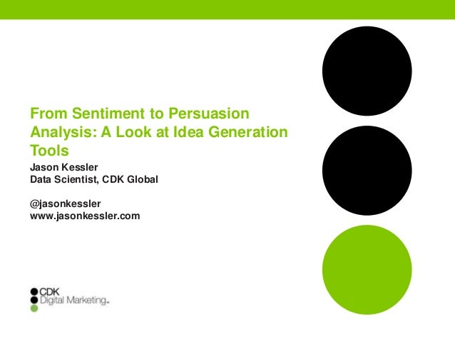 From Sentiment to Persuasion Analysis: A Look at Idea Generation Tools Jason Kessler Data Scientist, CDK Global @jasonkess...