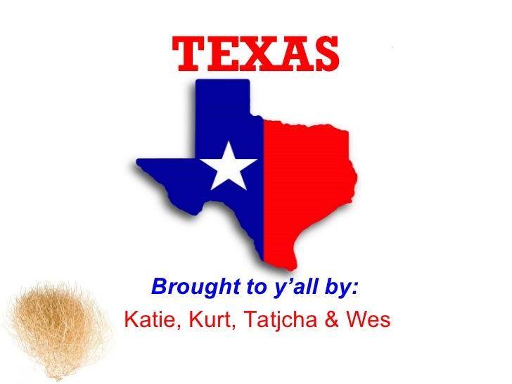 TEXAS  Brought to y'all by:Katie, Kurt, Tatjcha & Wes