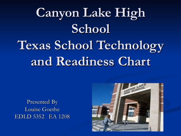 Canyon Lake High School Texas School Technology and Readiness Chart Presented By Louise Goethe EDLD 5352  EA 1208