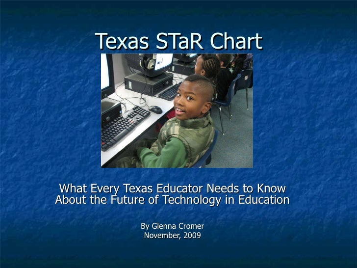 Texas STaR Chart What Every Texas Educator Needs to Know About the Future of Technology in Education By Glenna Cromer Nove...