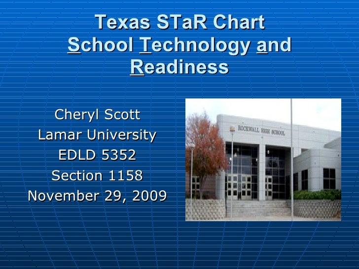 Texas STaR Chart S chool  T echnology  a nd  R eadiness <ul><li>Cheryl Scott </li></ul><ul><li>Lamar University </li></ul>...