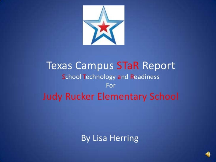 Texas Campus STaR ReportSchool Technology and ReadinessForJudy Rucker Elementary School<br />By Lisa Herring<br />