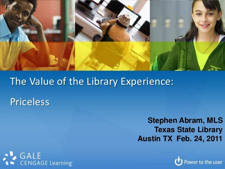 The Value of the Library Experience: <br />Priceless<br />Stephen Abram, MLS<br />Texas State Library<br />Austin TX  Feb....