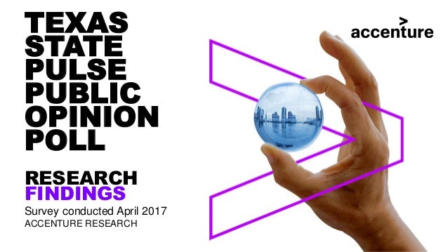 TEXAS STATE PULSE PUBLIC OPINION POLL RESEARCH FINDINGS Survey conducted April 2017 ACCENTURE RESEARCH