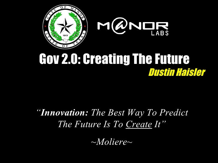 """Gov 2.0: Creating The Future Dustin Haisler """" Innovation:  The Best Way To Predict The Future Is To  Create  It"""" ~Moliere~"""