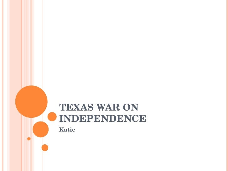 TEXAS WAR ON INDEPENDENCE Katie