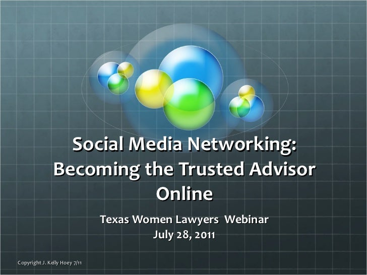 Social Media Networking: Becoming the Trusted Advisor Online Texas Women Lawyers  Webinar July 28, 2011 Copyright J. Kelly...