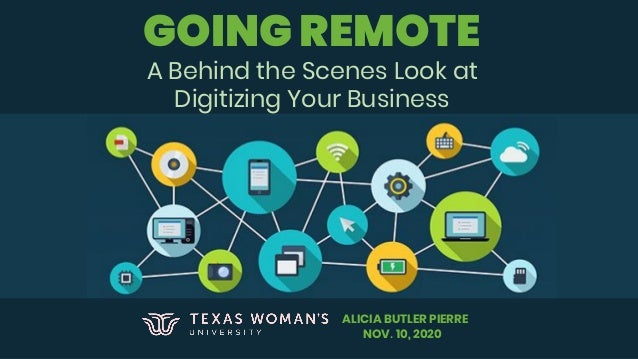 GOING REMOTE A Behind the Scenes Look at Digitizing Your Business ALICIA BUTLER PIERRE NOV. 10, 2020