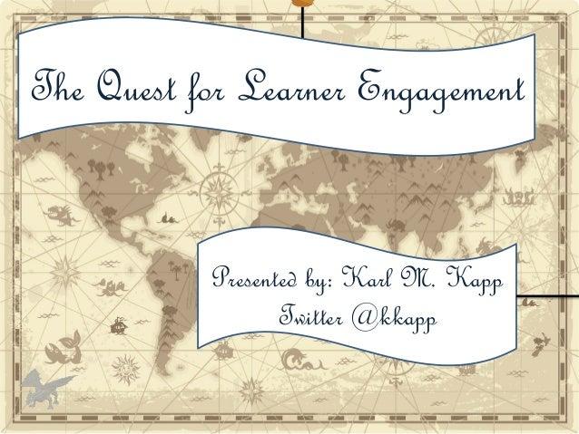 Presented by: Karl M. Kapp Twitter @kkapp The Quest for Learner Engagement