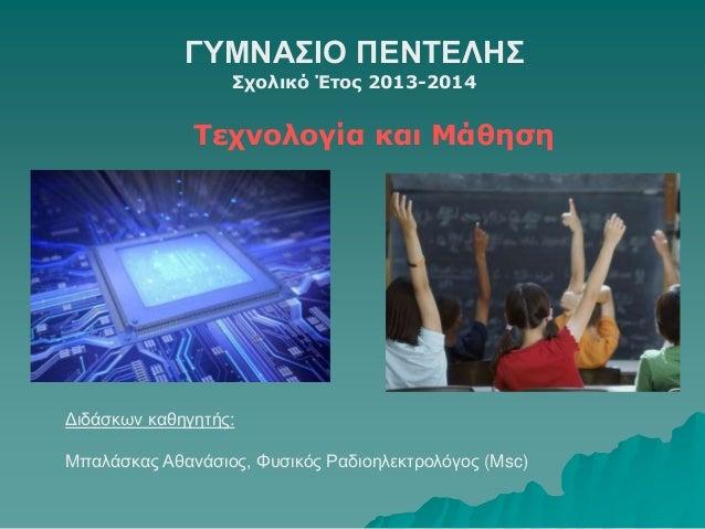 ΓΥΜΝΑΣΙΟ ΠΕΝΤΕΛΗΣ  Σχολικό Έτος 2013-2014  Τεχνολογία και Μάθηση  Διδάσκων καθηγητής:  Μπαλάσκας Αθανάσιος, Φυσικός Ραδιοη...