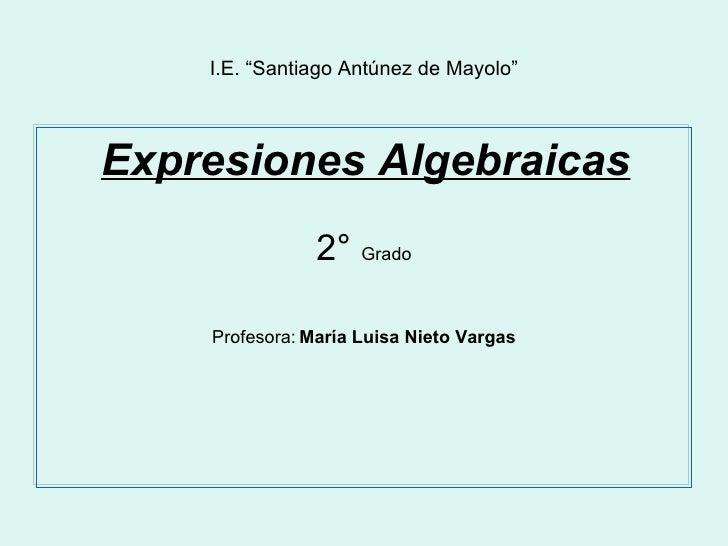 "I.E. ""Santiago Antúnez de Mayolo"" <ul><li>Expresiones Algebraicas </li></ul><ul><li>2°  Grado </li></ul><ul><li>Profesora:..."