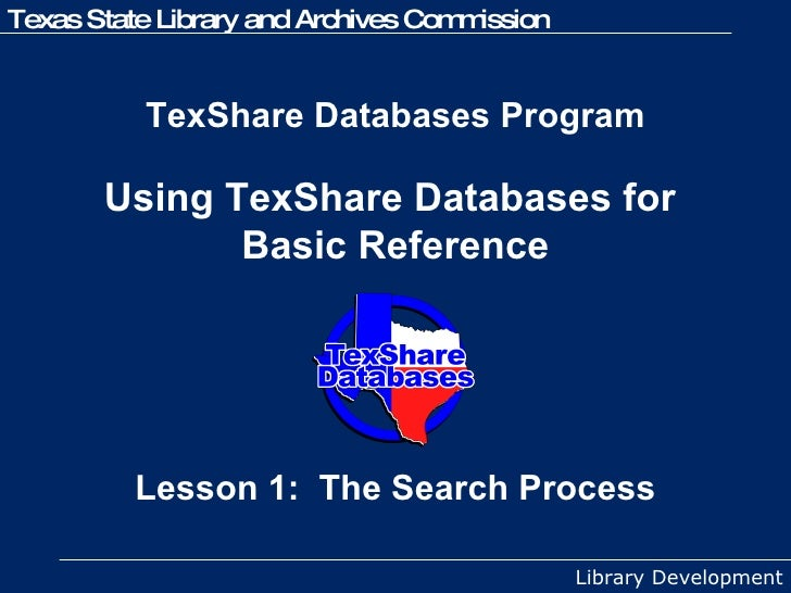 TexShare Databases Program  Using TexShare Databases for  Basic Reference Lesson 1:  The Search Process